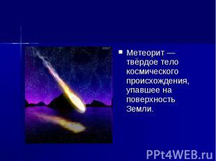 Метеорит — твёрдое тело космического происхождения, упавшее на поверхность Земли