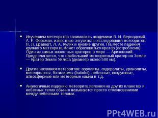 Изучением метеоритов занимались академики В. И. Вернадский, А. Е. Ферсман, извес