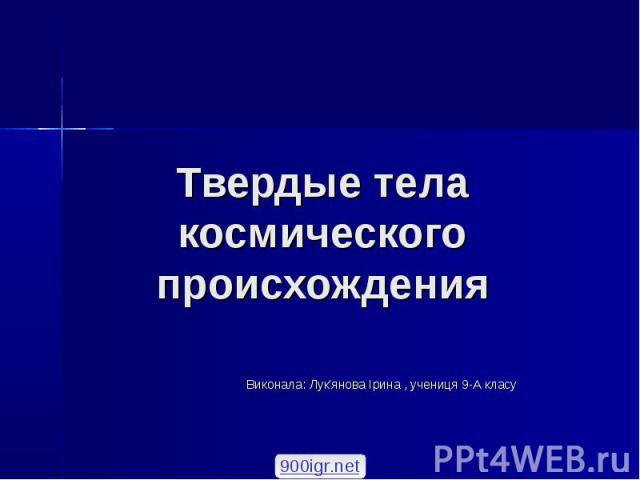 Твердые тела космического происхождения Виконала: Лук'янова Ірина , учениця 9-А класу