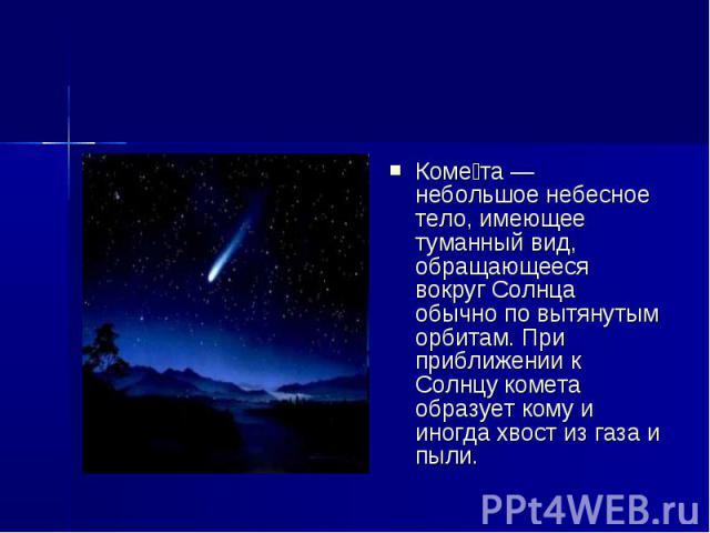 Коме та — небольшое небесное тело, имеющее туманный вид, обращающееся вокруг Солнца обычно по вытянутым орбитам. При приближении к Солнцу комета образует кому и иногда хвост из газа и пыли.