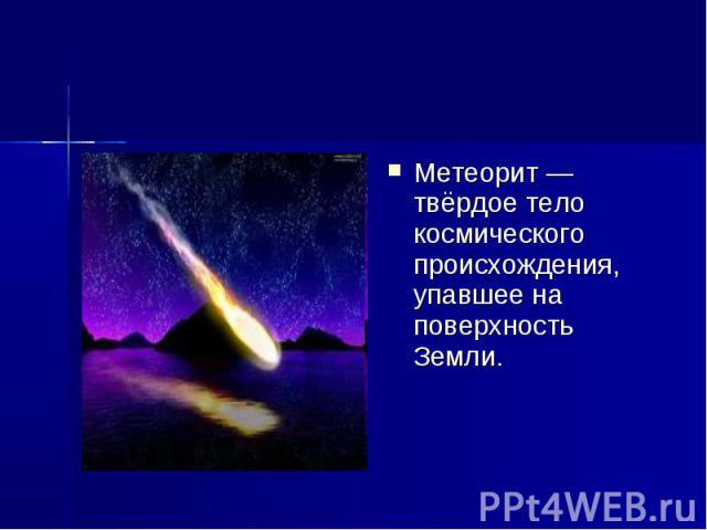 Метеорит — твёрдое тело космического происхождения, упавшее на поверхность Земли.