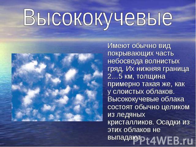 Имеют обычно вид покрывающих часть небосвода волнистых гряд. Их нижняя граница 2…5 км, толщина примерно такая же, как у слоистых облаков. Высококучевые облака состоят обычно целиком из ледяных кристалликов. Осадки из этих облаков не выпадают.