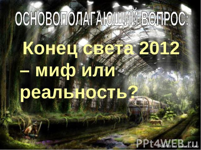 Конец света 2012 – миф или реальность? Конец света 2012 – миф или реальность?