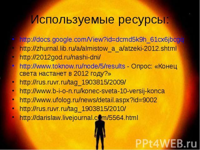 http://docs.google.com/View?id=dcmd5k9h_61cx6jbcgq http://docs.google.com/View?id=dcmd5k9h_61cx6jbcgq http://zhurnal.lib.ru/a/almistow_a_a/atzeki-2012.shtml http://2012god.ru/nashi-dni/ http://www.toknow.ru/node/5/results- Опрос: «Конец света …