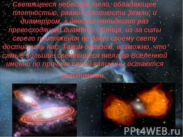 Светящееся небесное тело, обладающее плотностью, равной плотности Земли, и диаметром, в двести пятьдесят раз превосходящим диаметр Солнца, из-за силы своего притяжения не даст своему свету достигнуть нас. Таким образом, возможно, что самые большие с…