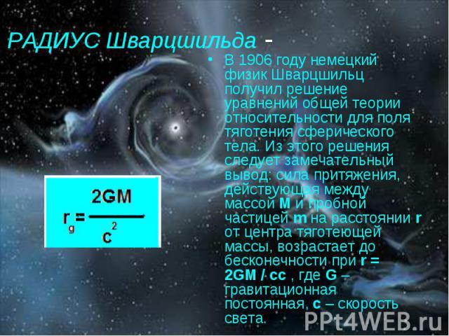 РАДИУС Шварцшильда - В 1906 году немецкий физик Шварцшильц получил решение уравнений общей теории относительности для поля тяготения сферического тела. Из этого решения следует замечательный вывод: сила притяжения, действующая между массой М и пробн…