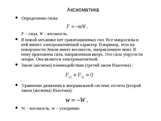 Аксиоматика Определение силы: F – сила, W – весомость. В новой механике нет гравитационных сил. Все макросилы в ней имеют электромагнитный характер. Например, тело на поверхности Земли имеет весомость, направленную вниз. В нему приложена сила, напра…