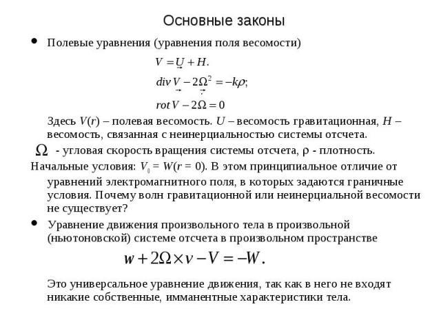Основные законы Полевые уравнения (уравнения поля весомости) Здесь V(r) – полевая весомость. U – весомость гравитационная, H –весомость, связанная с неинерциальностью системы отсчета. - угловая скорость вращения системы отсчета, - плотность. Начальн…