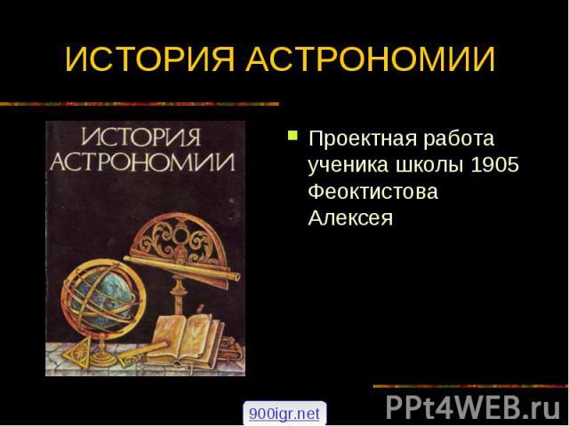 ИСТОРИЯ АСТРОНОМИИ Проектная работа ученика школы 1905 Феоктистова Алексея