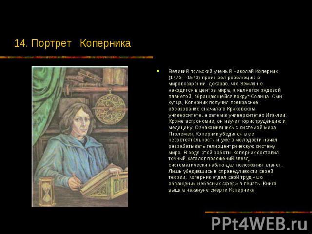 14. Портрет Коперника Великий польский ученый Николай Коперник (1473—1543) произвел революцию в мировоззрении, доказав, что Земля не находится в центре мира, а является рядовой планетой, обращающейся вокруг Солнца. Сын купца, Коперник получил п…