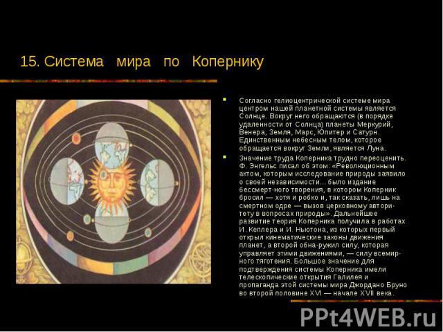 15. Система мира по Копернику Согласно гелиоцентрической системе мира центром нашей планетной системы является Солнце. Вокруг него обращаются (в порядке удаленности от Солнца) планеты Меркурий, Венера, Земля, Марс, Юпитер и Сатурн. Единственным небе…