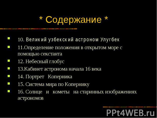 * Содержание * 10. Великий узбекский астроном Улугбек 11.Определение положения в открытом море с помощью секстанта 12. Небесный глобус 13.Кабинет астронома начала 16 века 14. Портрет Коперника 15. Система мира по Копернику 16. Солнце и кометы на ста…