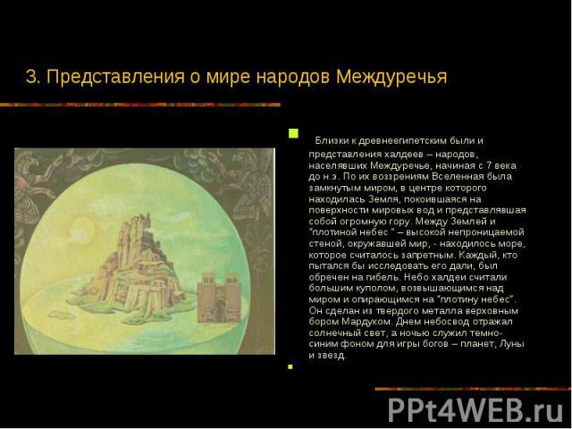 3. Представления о мире народов Междуречья Близки к древнеегипетским были и представления халдеев – народов, населявших Междуречье, начиная с 7 века до н.э. По их воззрениям Вселенная была замкнутым миром, в центре которого находилась Земля, покоивш…