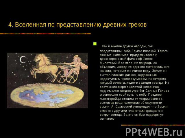4. Вселенная по представлению древних греков Как и многие другие народы, они представляли себе Землю плоской. Такого мнения, например, придерживался и древнегреческий философ Фалес Милетский. Все явления природы он объяснил, исходя из единого матери…