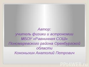 Автор: учитель физики и астрономии МБОУ «Равнинная СОШ» Пономаревского района Ор