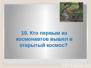 10. Кто первым из космонавтов вышел в открытый космос?