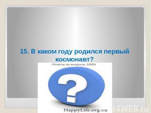 15. В каком году родился первый космонавт?