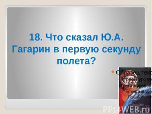 18. Что сказал Ю.А. Гагарин в первую секунду полета?