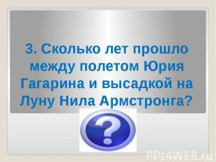 3. Сколько лет прошло между полетом Юрия Гагарина и высадкой на Луну Нила Армстр