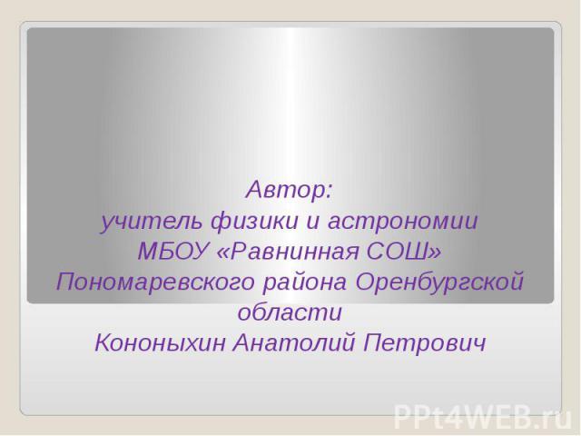Автор: учитель физики и астрономии МБОУ «Равнинная СОШ» Пономаревского района Оренбургской области Кононыхин Анатолий Петрович