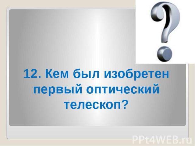 12. Кем был изобретен первый оптический телескоп?