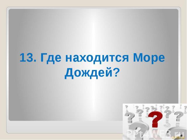 13. Где находится Море Дождей?