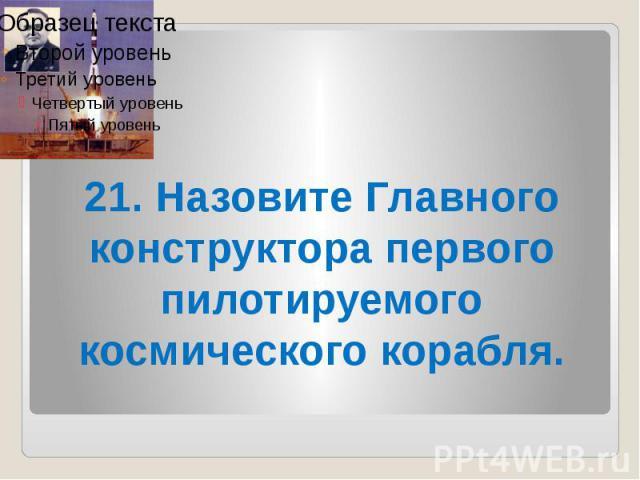 21. Назовите Главного конструктора первого пилотируемого космического корабля.