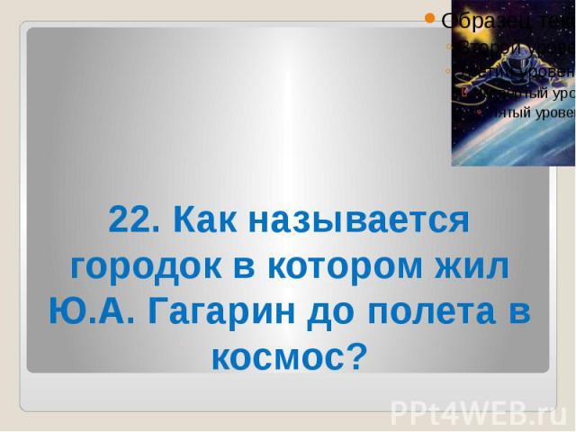 22. Как называется городок в котором жил Ю.А. Гагарин до полета в космос?