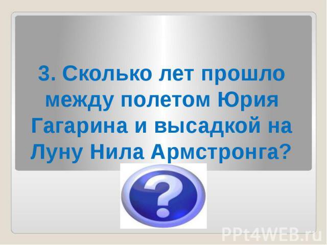 3. Сколько лет прошло между полетом Юрия Гагарина и высадкой на Луну Нила Армстронга?