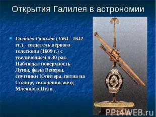 Галилео Галилей (1564 - 1642 гг.) - создатель первого телескопа (1609 г.) с увел