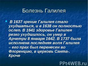 В 1637 зрение Галилея стало ухудшаться, и в 1638 он полностью ослеп. В 1641 здор