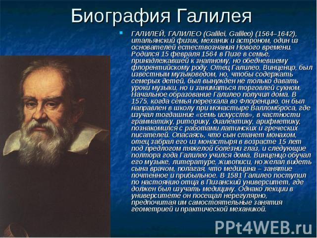 ГАЛИЛЕЙ, ГАЛИЛЕО (Galilei, Galileo) (1564–1642), итальянский физик, механик и астроном, один из основателей естествознания Нового времени. Родился 15 февраля 1564 в Пизе в семье, принадлежавшей к знатному, но обедневшему флорентийскому роду. Отец Га…