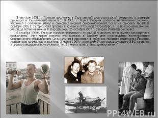 В августе 1951 г. Гагарин поступает в Саратовский индустриальный техникум, и впе