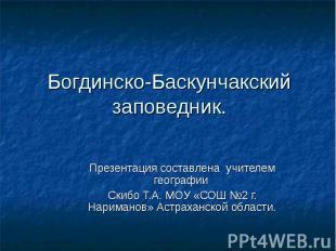 Богдинско-Баскунчакский заповедник. Презентация составлена учителем географии Ск