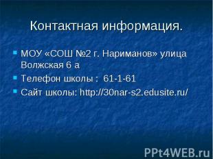 Контактная информация. МОУ «СОШ №2 г. Нариманов» улица Волжская 6 а Телефон школ