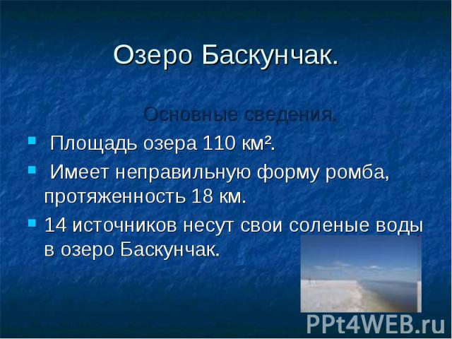 Озеро Баскунчак. Основные сведения. Площадь озера 110 км². Имеет неправильную форму ромба, протяженность 18 км. 14 источников несут свои соленые воды в озеро Баскунчак.