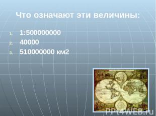 Что означают эти величины: 1:500000000 40000 510000000 км2