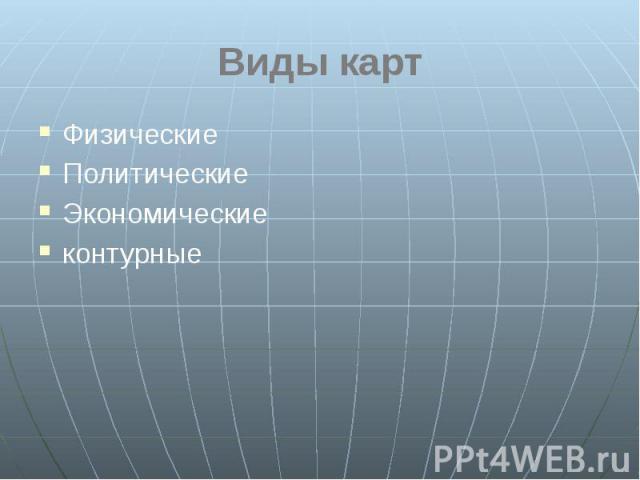 Виды карт Физические Политические Экономические контурные