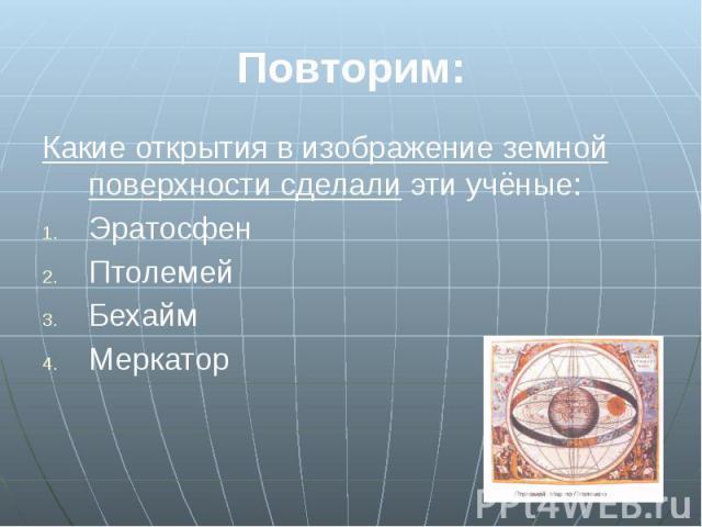 Повторим: Какие открытия в изображение земной поверхности сделали эти учёные: Эратосфен Птолемей Бехайм Меркатор