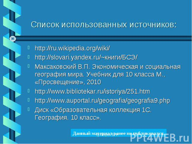http://ru.wikipedia.org/wiki/ http://ru.wikipedia.org/wiki/ http://slovari.yandex.ru/~книги/БСЭ/ Максаковский В.П. Экономическая и социальная география мира. Учебник для 10 класса М., «Просвещение», 2010 http://www.bibliotekar.ru/istoriya/251.htm ht…