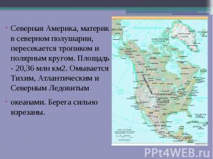 Северная Америка, материк в северном полушарии, пересекается тропиком и полярным