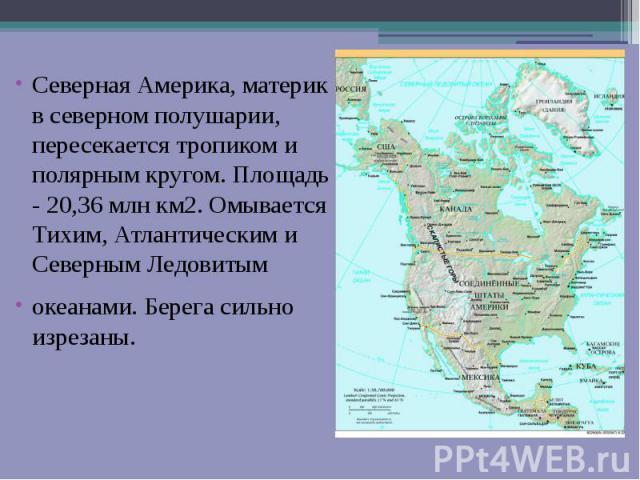 Северная Америка, материк в северном полушарии, пересекается тропиком и полярным кругом. Площадь - 20,36 млн км2. Омывается Тихим, Атлантическим и Северным Ледовитым океанами. Берега сильно изрезаны.