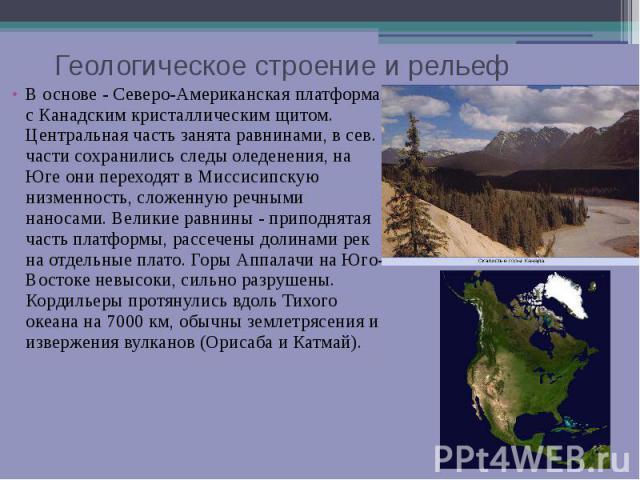 Геологическое строение и рельеф В основе - Северо-Американская платформа с Канадским кристаллическим щитом. Центральная часть занята равнинами, в сев. части сохранились следы оледенения, на Юге они переходят в Миссисипскую низменность, сложенную реч…