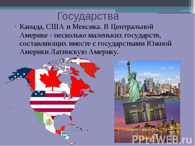 Государства Канада, США и Мексика. В Центральной Америке - несколько маленьких государств, составляющих вместе с государствами Южной Америки Латинскую Америку.