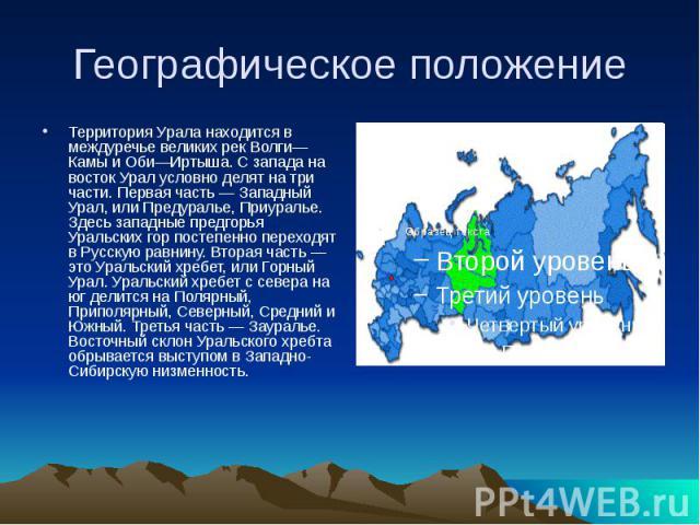 Географическое положение Территория Урала находится в междуречье великих рек Волги—Камы и Оби—Иртыша. С запада на восток Урал условно делят на три части. Первая часть — Западный Урал, или Предуралье, Приуралье. Здесь западные предгорья Уральских гор…