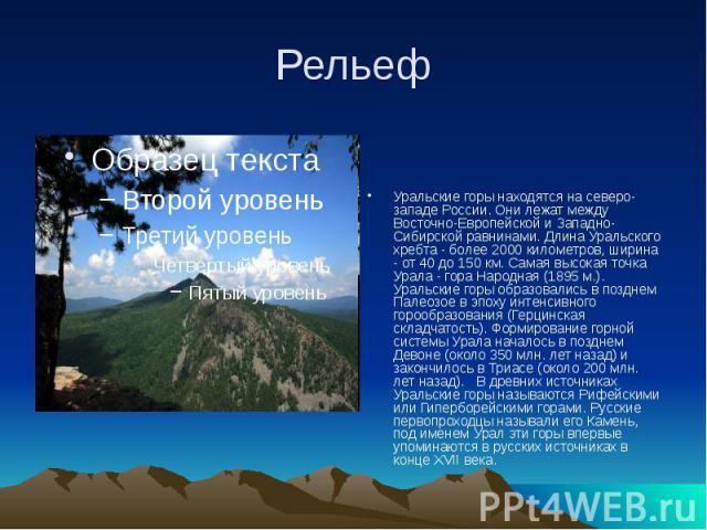 Рельеф Уральские горы находятся на северо-западе России. Они лежат между Восточно-Европейской и Западно-Сибирской равнинами. Длина Уральского хребта - более 2000 километров, ширина - от 40 до 150 км. Самая высокая точка Урала - гора Народная (1895 м…