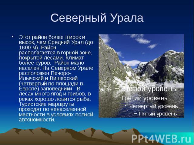 Северный Урала Этот район более широк и высок, чем Средний Урал (до 1600 м). Район располагается в горной зоне, покрытой лесами. Климат более суров. Район мало населен. На Северном Урале расположен Печоро-Илычский и Вишерский (четвертый по пло…