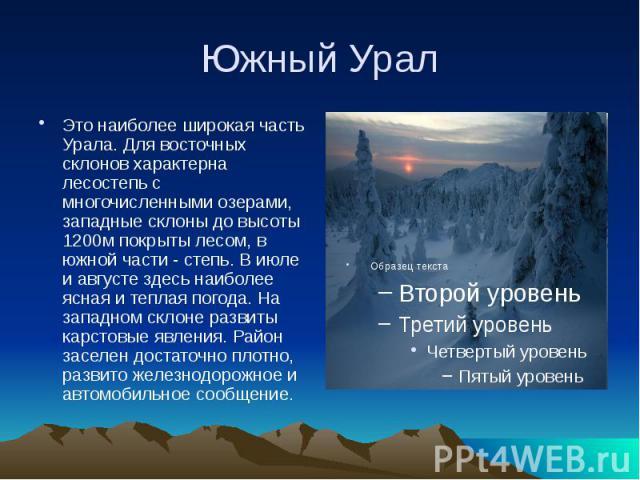 Южный Урал Это наиболее широкая часть Урала. Для восточных склонов характерна лесостепь с многочисленными озерами, западные склоны до высоты 1200м покрыты лесом, в южной части - степь. В июле и августе здесь наиболее ясная и теплая погода. На западн…