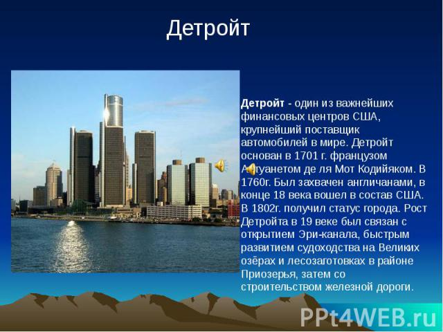 Детройт - один из важнейших финансовых центров США, крупнейший поставщик автомобилей в мире. Детройт основан в 1701 г. французом Антуанетом де ля Мот Кодийяком. В 1760г. Был захвачен англичанами, в конце 18 века вошел в состав США. В 1802г. получил …