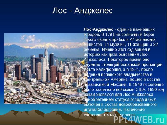 Лос-Анджелес - один из важнейших городов. В 1781 на солнечный берег тихого океана прибыли 44 испанских министра: 11 мужчин, 11 женщин и 22 ребенка. Именно этот год вошел в историю как дата основания Лос-Анджелеса. Некоторое время оно служило столице…